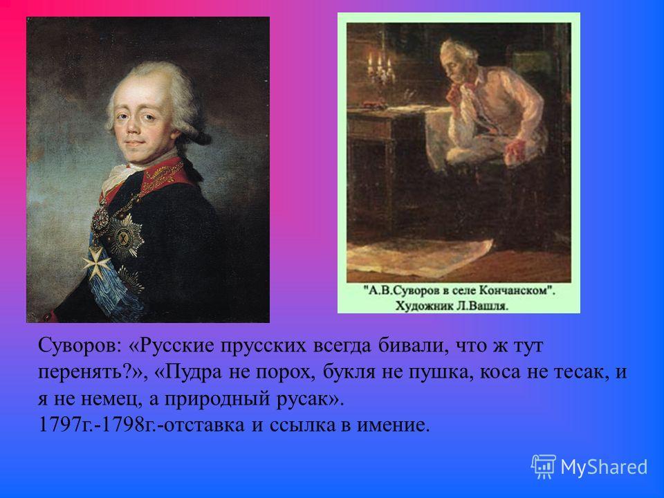 Суворов: «Русские прусских всегда бивали, что ж тут перенять?», «Пудра не порох, букля не пушка, коса не тесак, и я не немец, а природный русак». 1797 г.-1798 г.-отставка и ссылка в имение.