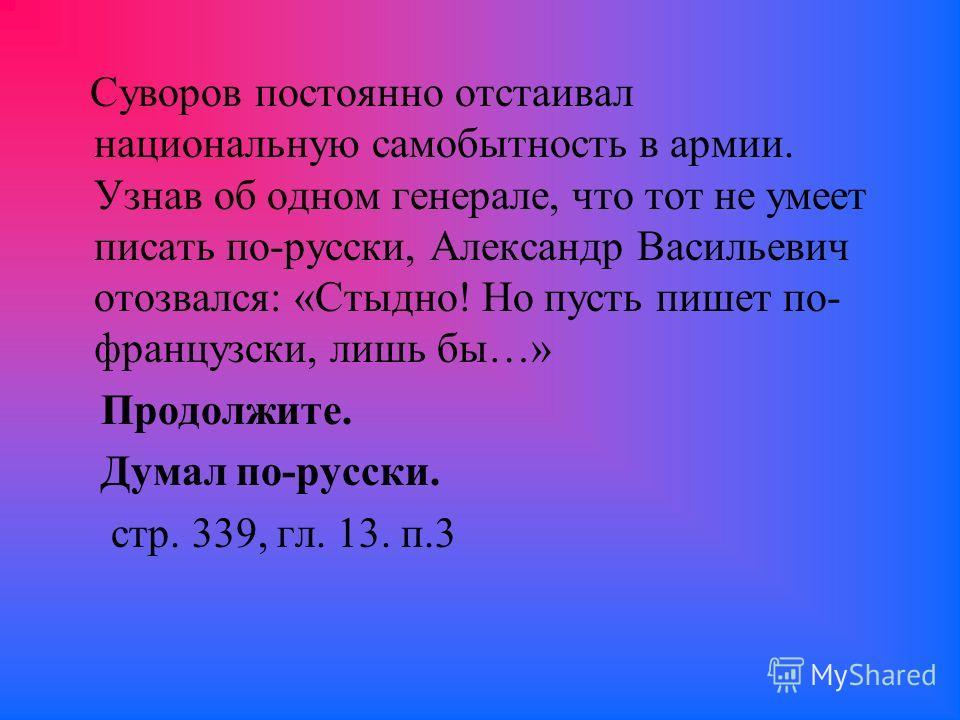 Суворов постоянно отстаивал национальную самобытность в армии. Узнав об одном генерале, что тот не умеет писать по-русски, Александр Васильевич отозвался: «Стыдно! Но пусть пишет по- французски, лишь бы…» Продолжите. Думал по-русски. стр. 339, гл. 13