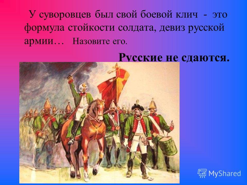 У суворовцев был свой боевой клич - это формула стойкости солдата, девиз русской армии… Назовите его. Русские не сдаются.