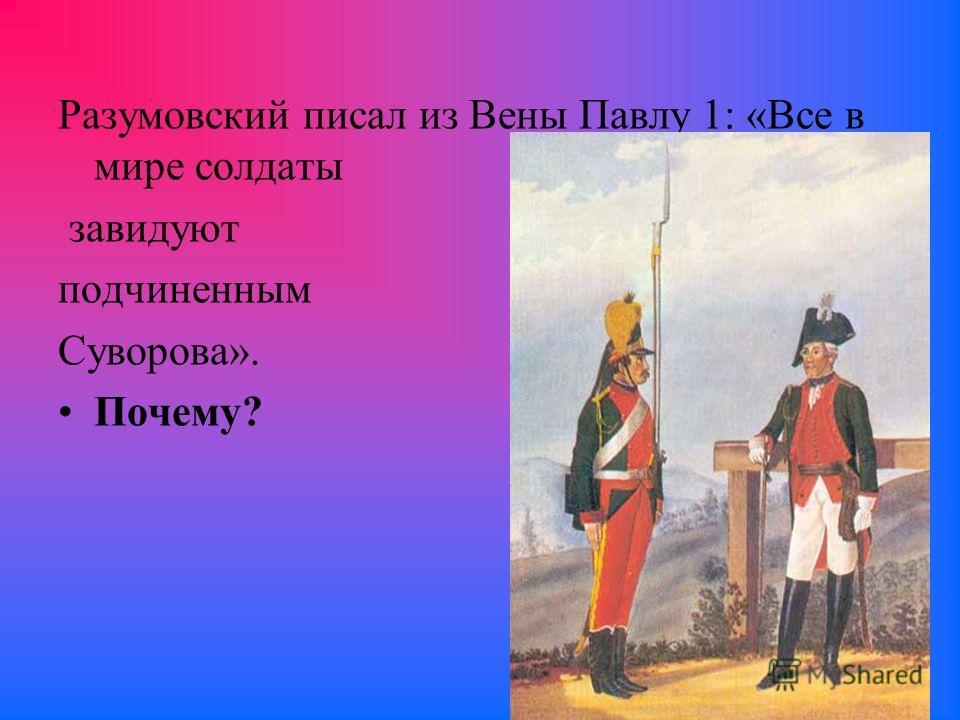 Разумовский писал из Вены Павлу 1: «Все в мире солдаты завидуют подчиненным Суворова». Почему?