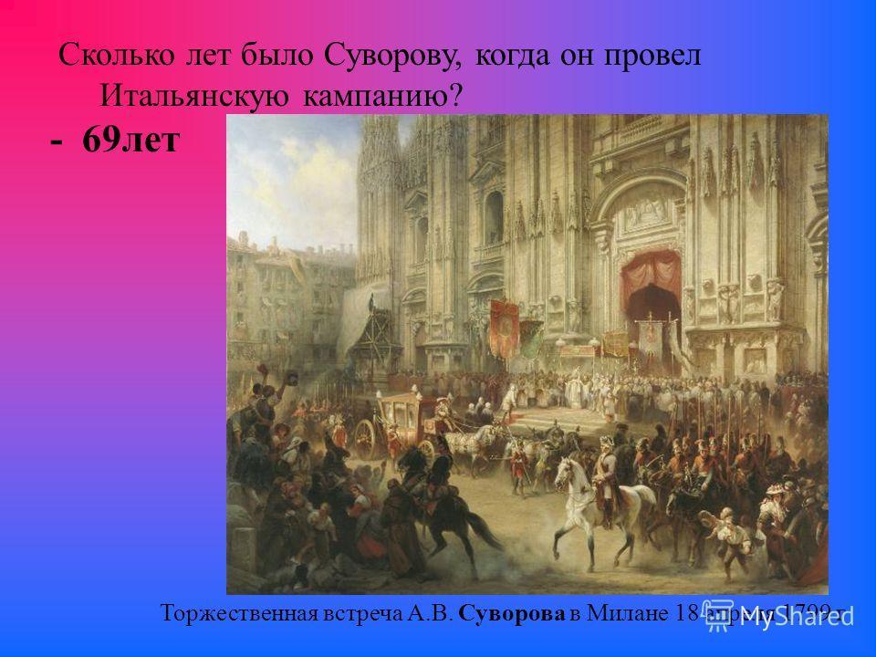 Сколько лет было Суворову, когда он провел Итальянскую кампанию? - 69 лет Торжественная встреча A.B. Суворова в Милане 18 апреля 1799 г