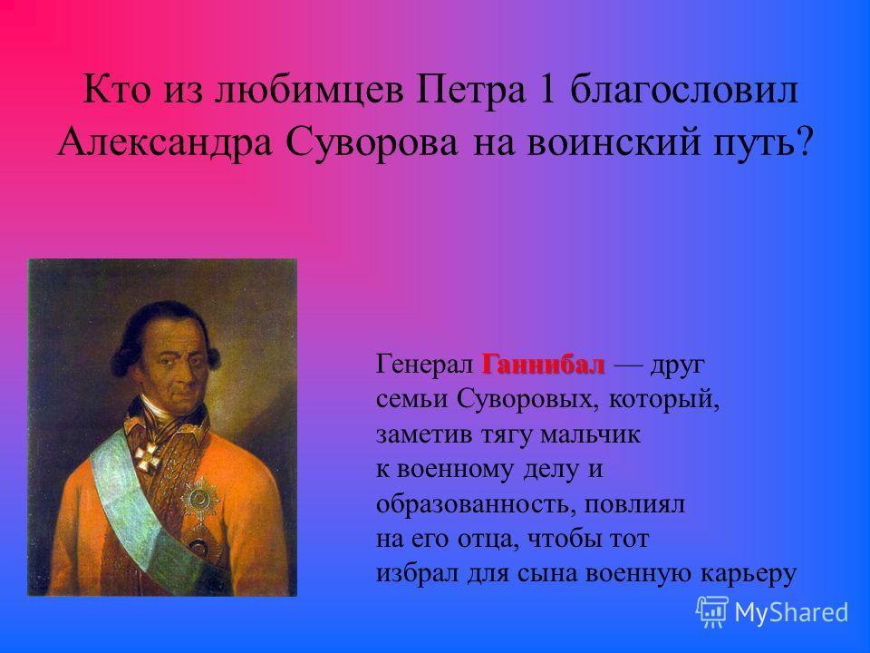 Кто из любимцев Петра 1 благословил Александра Суворова на воинский путь? Ганнибал Генерал Ганнибал друг семьи Суворовых, который, заметив тягу мальчик к военному делу и образованность, повлиял на его отца, чтобы тот избрал для сына военную карьеру