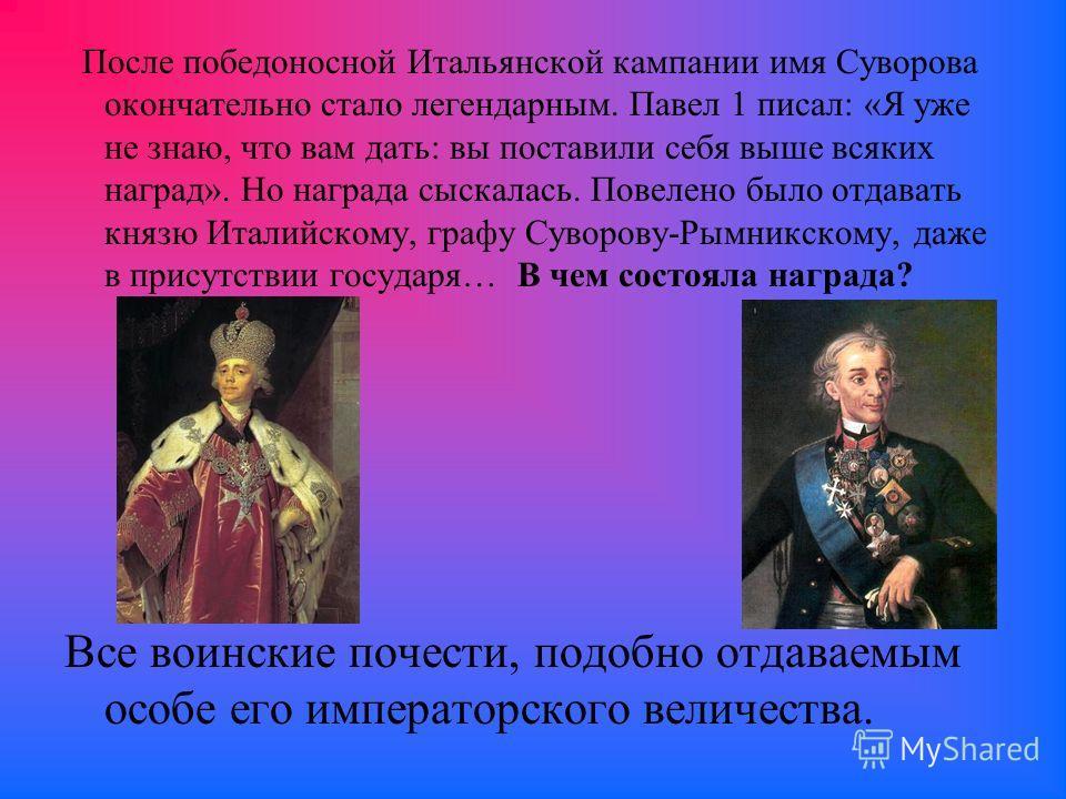 После победоносной Итальянской кампании имя Суворова окончательно стало легендарным. Павел 1 писал: «Я уже не знаю, что вам дать: вы поставили себя выше всяких наград». Но награда сыскалась. Повелено было отдавать князю Италийскому, графу Суворову-Ры
