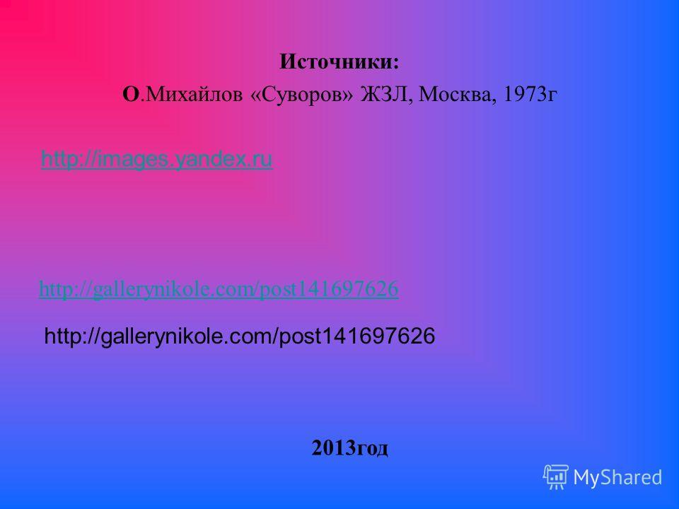 Источники: О.Михайлов «Суворов» ЖЗЛ, Москва, 1973 г http://images.yandex.ru http://gallerynikole.com/post141697626 2013 год