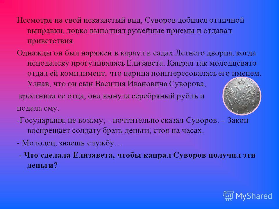 Несмотря на свой неказистый вид, Суворов добился отличной выправки, ловко выполнял ружейные приемы и отдавал приветствия. Однажды он был наряжен в караул в садах Летнего дворца, когда неподалеку прогуливалась Елизавета. Капрал так молодцевато отдал е