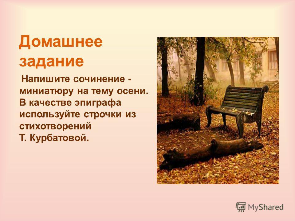 Домашнее задание Напишите сочинение - миниатюру на тему осени. В качестве эпиграфа используйте строчки из стихотворений Т. Курбатовой.