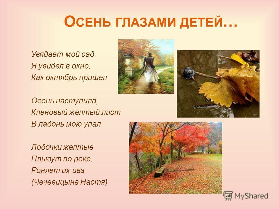 О СЕНЬ ГЛАЗАМИ ДЕТЕЙ … Увядает мой сад, Я увидел в окно, Как октябрь пришел Осень наступила, Кленовый желтый лист В ладонь мою упал Лодочки желтые Плывут по реке, Ронает их ива (Чечевицына Настя)