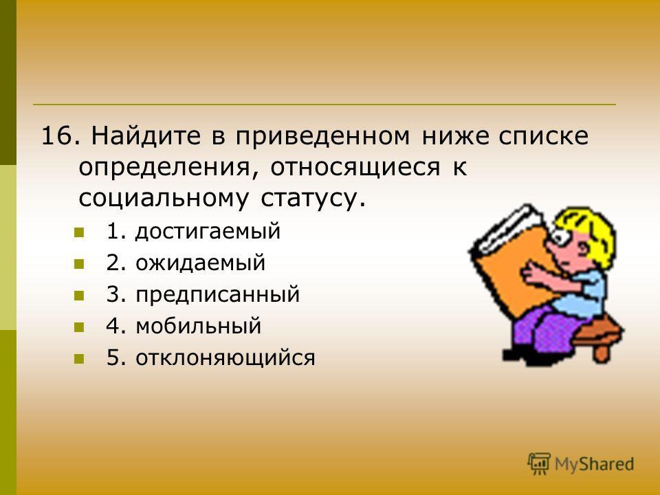 16. Найдите в приведенном ниже списке определения, относящиеся к социальному статусу. 1. достигаемый 2. ожидаемый 3. предписанный 4. мобильный 5. отклоняющийся