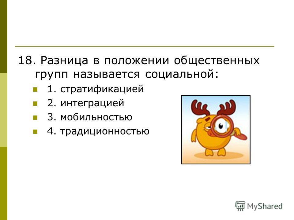 18. Разница в положении общественных групп называется социальной: 1. стратификацией 2. интеграцией 3. мобильностью 4. традиционностью