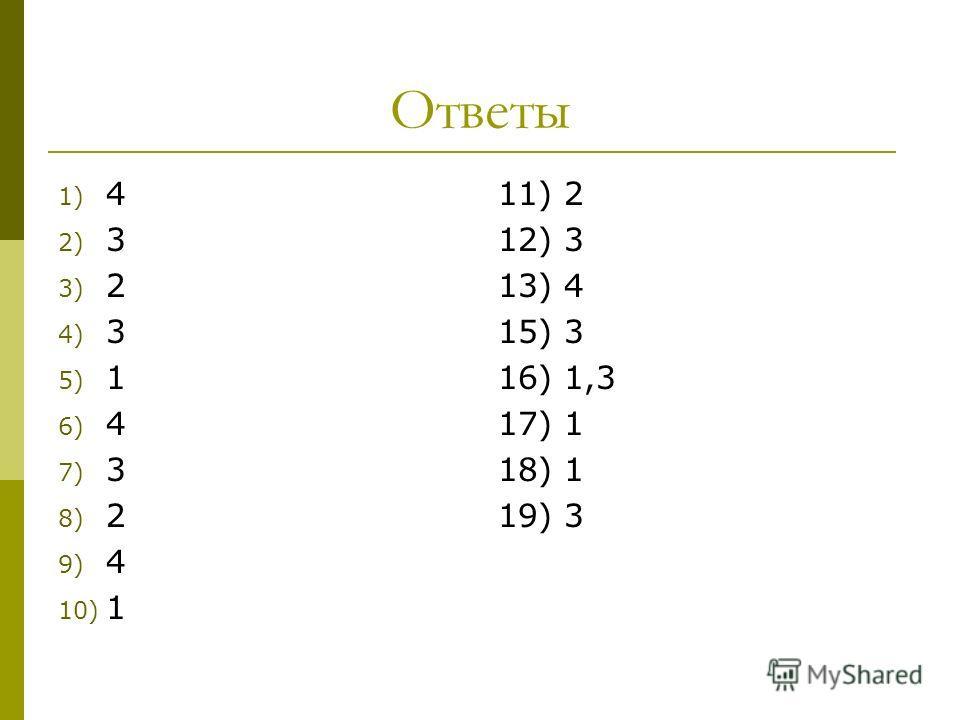 Ответы 1) 4 2) 3 3) 2 4) 3 5) 1 6) 4 7) 3 8) 2 9) 4 10) 1 11) 2 12) 3 13) 4 15) 3 16) 1,3 17) 1 18) 1 19) 3
