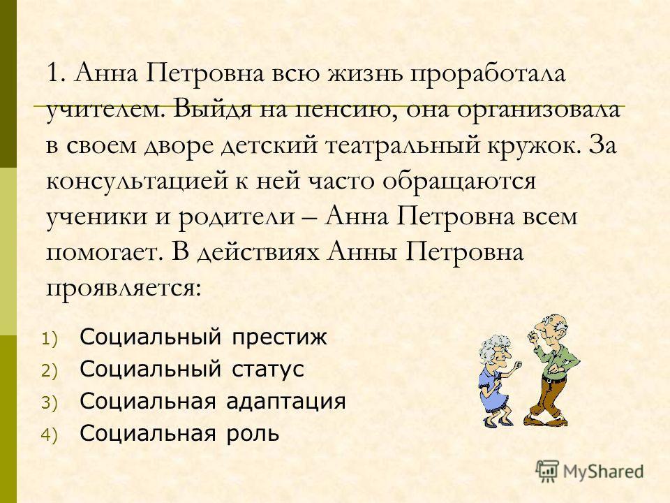 1. Анна Петровна всю жизнь проработала учителем. Выйдя на пенсию, она организовала в своем дворе детский театральный кружок. За консультацией к ней часто обращаются ученики и родители – Анна Петровна всем помогает. В действиях Анны Петровна проявляет