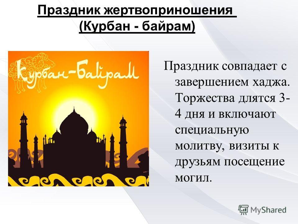 Праздник совпадает с завершением хаджа. Торжества длятся 3- 4 дня и включают специальную молитву, визиты к друзьям посещение могил. Праздник жертвоприношения (Курбан - байрам)