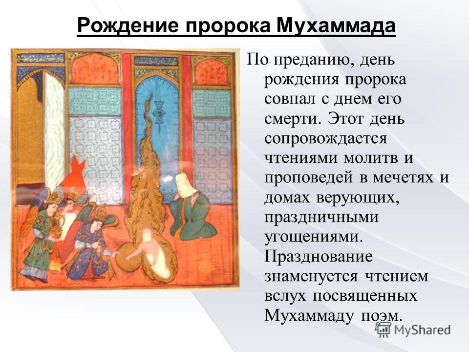 По преданию, день рождения пророка совпал с днем его смерти. Этот день сопровождается чтениями молитв и проповедей в мечетях и домах верующих, праздничными угощениями. Празднование знаменуется чтением вслух посвященных Мухаммаду поэм. Рождение пророк