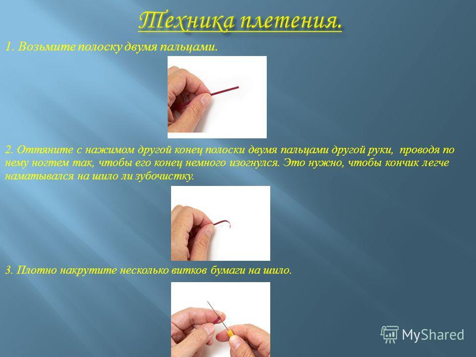 1. Возьмите полоску двумя пальцами. 2. Оттяните с нажимом другой конец полоски двумя пальцами другой руки, проводя по нему ногтем так, чтобы его конец немного изогнулся. Это нужно, чтобы кончик легче наматывался на шило ли зубочистку. 3. Плотно накру