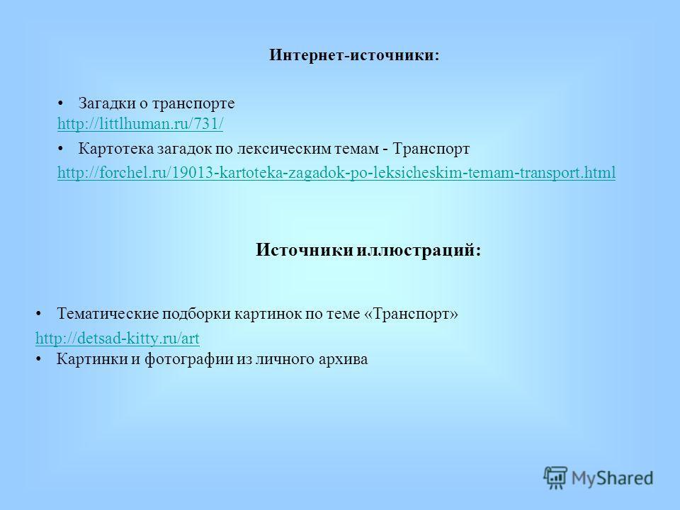 Тематические подборки картинок по теме «Транспорт» http://detsad-kitty.ru/art Картинки и фотографии из личного архива Источники иллюстраций: Интернет-источники: Загадки о транспорте http://littlhuman.ru/731/ Картотека загадок по лексическим темам - Т