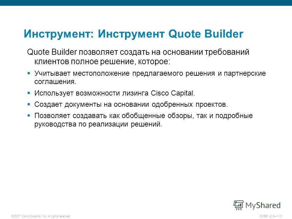 © 2007 Cisco Systems, Inc. All rights reserved. SMBE v2.01-10 Инструмент: Инструмент Quote Builder Quote Builder позволяет создать на основании требований клиентов полное решение, которое: Учитывает местоположение предлагаемого решения и партнерские