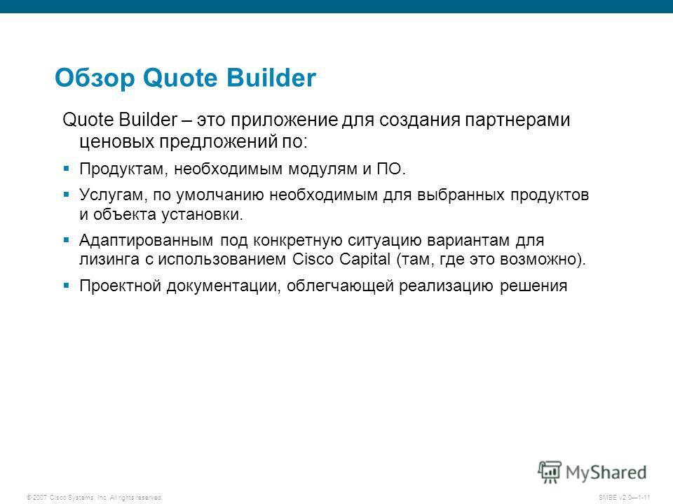 © 2007 Cisco Systems, Inc. All rights reserved. SMBE v2.01-11 Обзор Quote Builder Quote Builder – это приложение для создания партнерами ценовых предложений по: Продуктам, необходимым модулям и ПО. Услугам, по умолчанию необходимым для выбранных прод