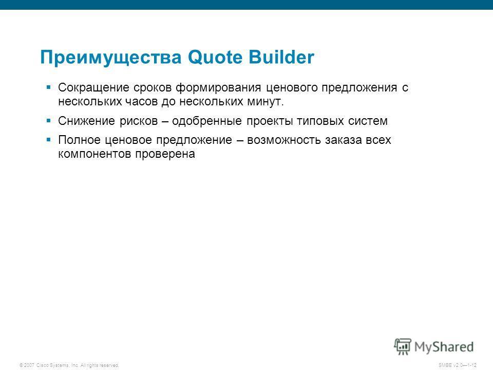 © 2007 Cisco Systems, Inc. All rights reserved. SMBE v2.01-12 Преимущества Quote Builder Сокращение сроков формирования ценового предложения с нескольких часов до нескольких минут. Снижение рисков – одобренные проекты типовых систем Полное ценовое пр