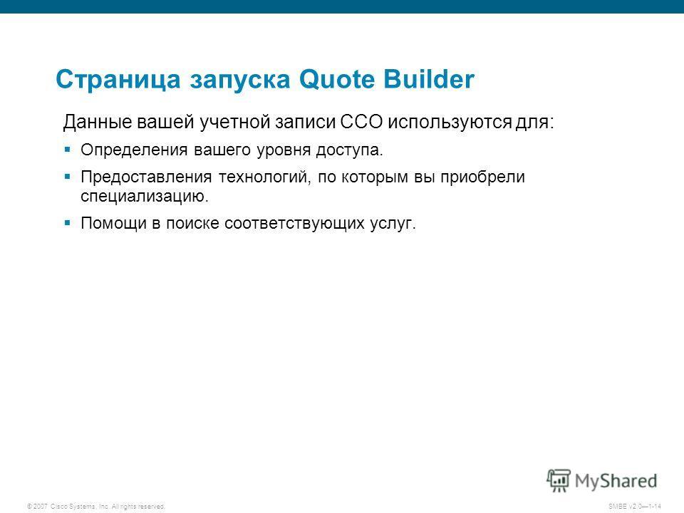 © 2007 Cisco Systems, Inc. All rights reserved. SMBE v2.01-14 Страница запуска Quote Builder Данные вашей учетной записи CCO используются для: Определения вашего уровня доступа. Предоставления технологий, по которым вы приобрели специализацию. Помощи