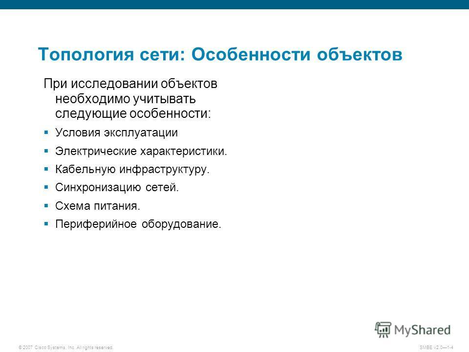 © 2007 Cisco Systems, Inc. All rights reserved. SMBE v2.01-4 Топология сети: Особенности объектов При исследовании объектов необходимо учитывать следующие особенности: Условия эксплуатации Электрические характеристики. Кабельную инфраструктуру. Синхр