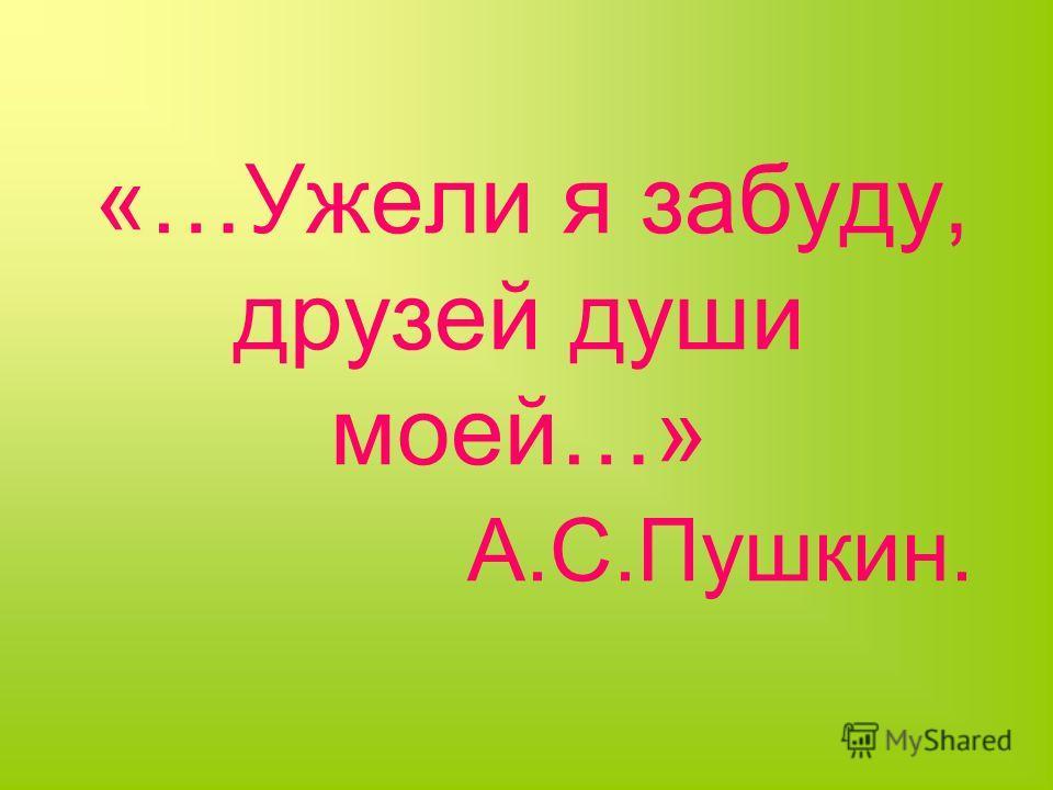 «…Ужели я забуду, друзей души моей…» А.С.Пушкин.