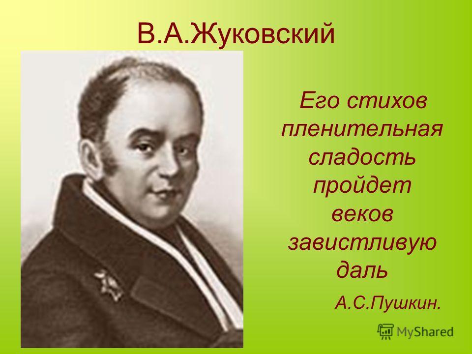 В.А.Жуковский Его стихов пленительная сладость пройдет веков завистливую даль А.С.Пушкин.