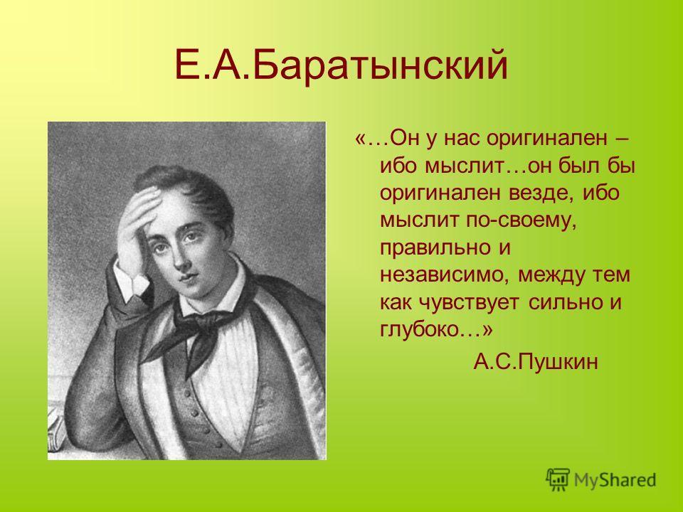 Е.А.Баратынский «…Он у нас оригинален – ибо мыслит…он был бы оригинален везде, ибо мыслит по-своему, правильно и независимо, между тем как чувствует сильно и глубоко…» А.С.Пушкин