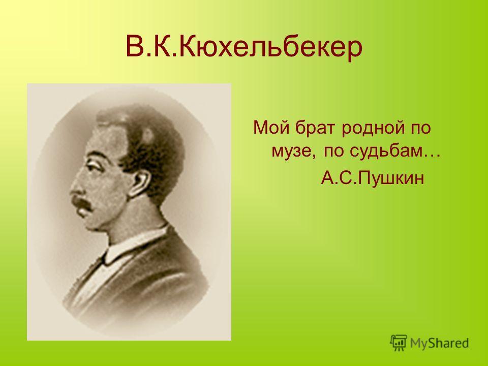 В.К.Кюхельбекер Мой брат родной по музе, по судьбам… А.С.Пушкин