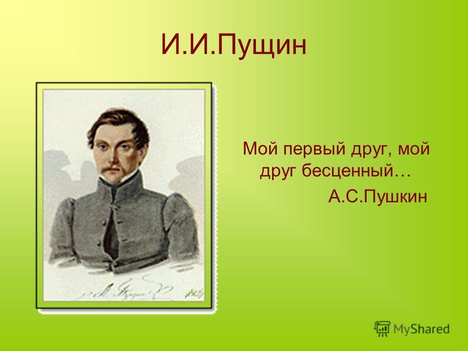 И.И.Пущин Мой первый друг, мой друг бесценный… А.С.Пушкин