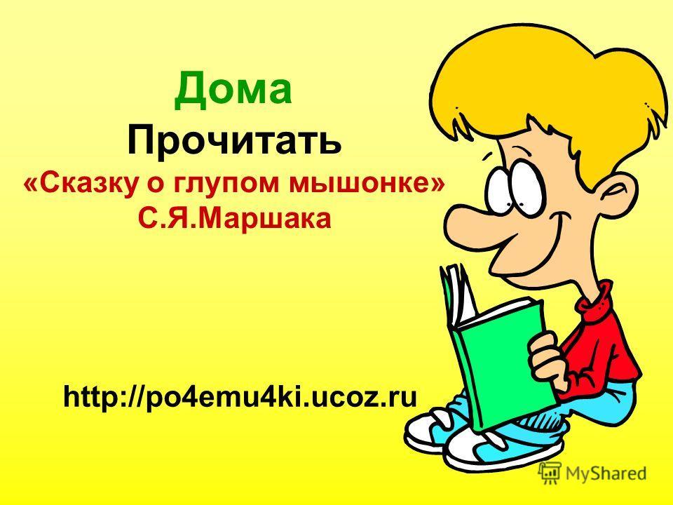 Дома Прочитать «Сказку о глупом мышонке» С.Я.Маршака http://po4emu4ki.ucoz.ru