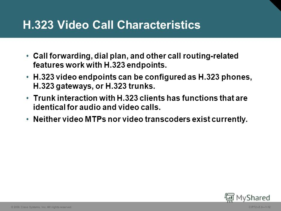 © 2006 Cisco Systems, Inc. All rights reserved.CIPT2 v5.01-12 H.323 Video Call Characteristics Call forwarding, dial plan, and other call routing-related features work with H.323 endpoints. H.323 video endpoints can be configured as H.323 phones, H.3