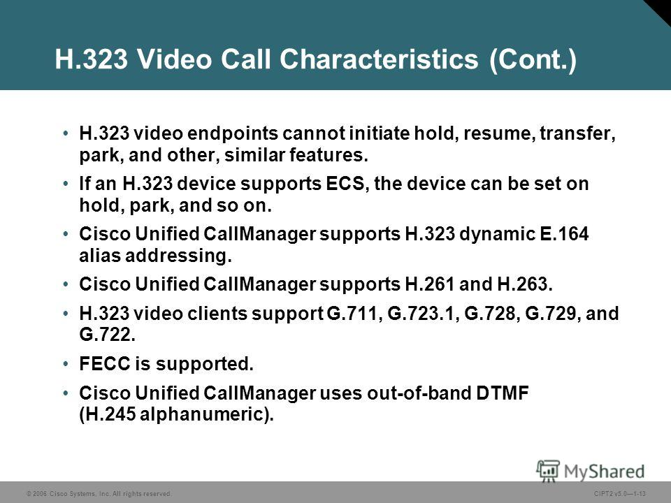 © 2006 Cisco Systems, Inc. All rights reserved.CIPT2 v5.01-13 H.323 Video Call Characteristics (Cont.) H.323 video endpoints cannot initiate hold, resume, transfer, park, and other, similar features. If an H.323 device supports ECS, the device can be