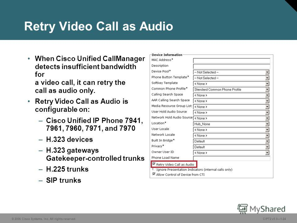 © 2006 Cisco Systems, Inc. All rights reserved.CIPT2 v5.01-24 Retry Video Call as Audio When Cisco Unified CallManager detects insufficient bandwidth for a video call, it can retry the call as audio only. Retry Video Call as Audio is configurable on:
