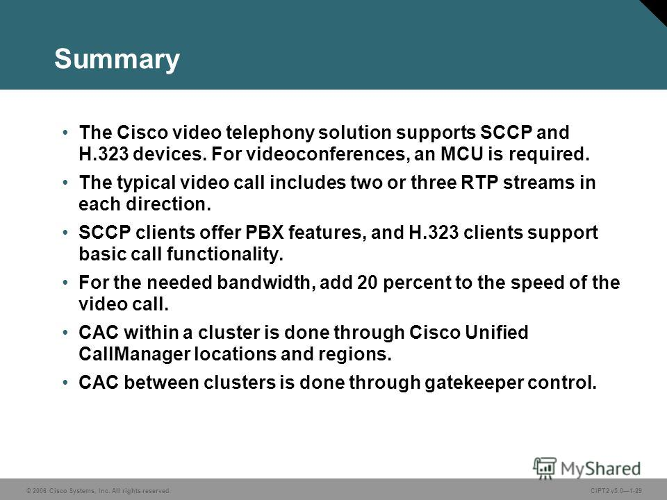 © 2006 Cisco Systems, Inc. All rights reserved.CIPT2 v5.01-29 Summary The Cisco video telephony solution supports SCCP and H.323 devices. For videoconferences, an MCU is required. The typical video call includes two or three RTP streams in each direc