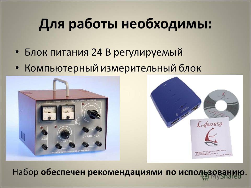 Для работы необходимы: Блок питания 24 В регулируемый Компьютерный измерительный блок Набор обеспечен рекомендациями по использованию.