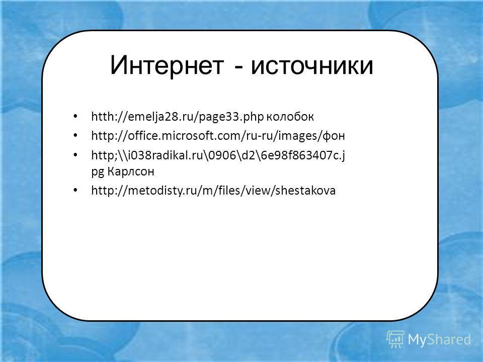 Интернет - источники htth://emelja28.ru/page33. php колобок http://office.microsoft.com/ru-ru/images/фон http;\\i038radikal.ru\0906\d2\6e98f863407c.j pg Карлсон http://metodisty.ru/m/files/view/shestakova