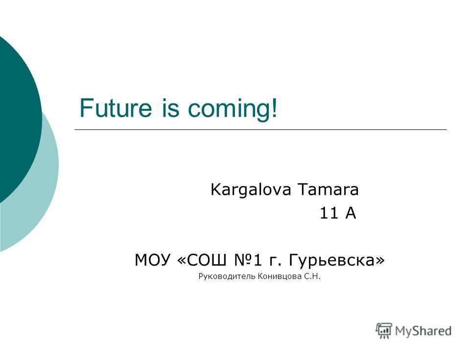 Future is coming! Kargalova Tamara 11 A МОУ «СОШ 1 г. Гурьевска» Руководитель Конивцова С.Н.