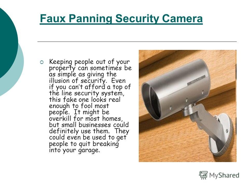 Faux Panning Security Camera Keeping people out of your property can sometimes be as simple as giving the illusion of security. Even if you cant afford a top of the line security system, this fake one looks real enough to fool most people. It might b