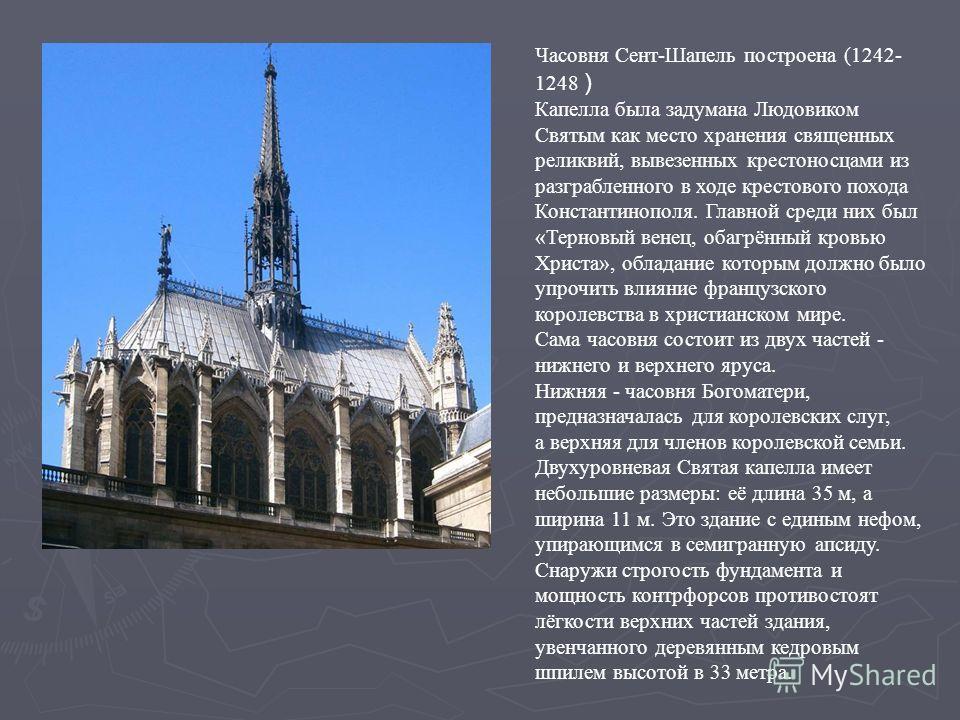 Часовня Сент-Шапель построена (1242- 1248 ) Капелла была задумана Людовиком Святым как место хранения священных реликвий, вывезенных крестоносцами из разграбленного в ходе крестового похода Константинополя. Главной среди них был «Терновый венец, обаг