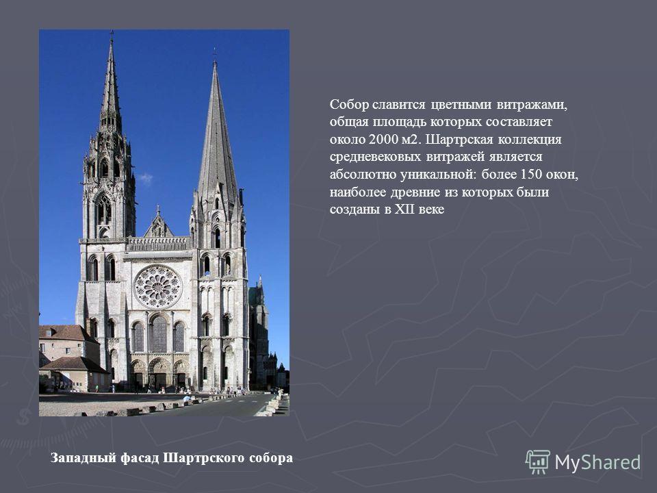 Западный фасад Шартрского собора Собор славится цветными витражами, общая площадь которых составляет около 2000 м 2. Шартрская коллекция средневековых витражей является абсолютно уникальной: более 150 окон, наиболее древние из которых были созданы в