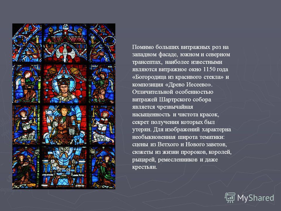 Помимо больших витражных роз на западном фасаде, южном и северном трансептах, наиболее известными являются витражное окно 1150 года «Богородица из красивого стекла» и композиция «Древо Иесеево». Отличительной особенностью витражей Шартрского собора я