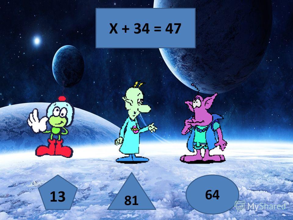 Х + 34 = 47 13 81 64