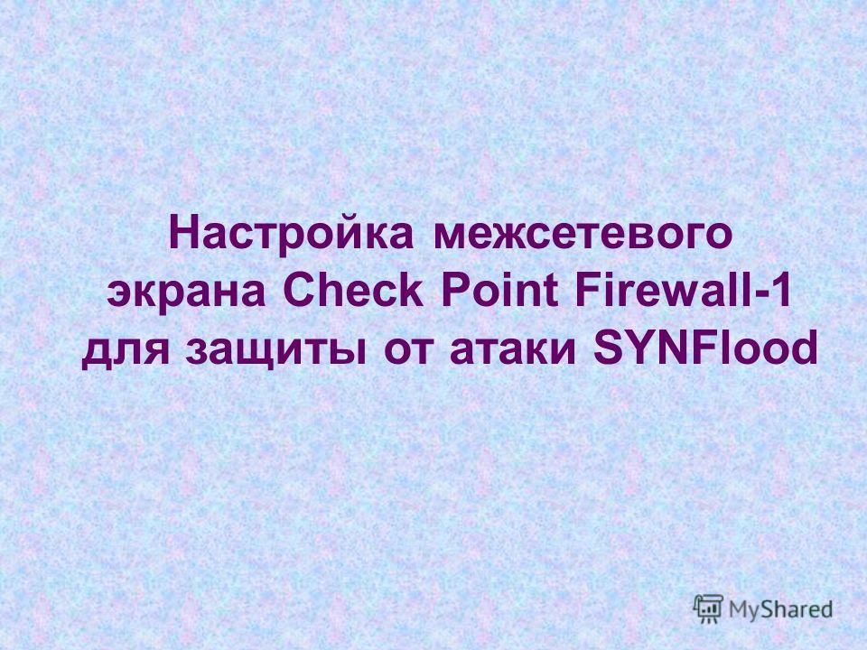 Настройка межсетевого экрана Check Point Firewall-1 для защиты от атаки SYNFlood