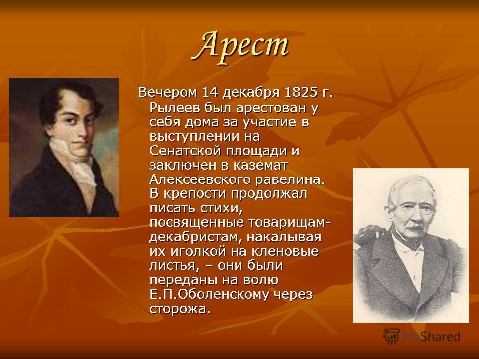 Арест Вечером 14 декабря 1825 г. Рылеев был арестован у себя дома за участие в выступлении на Сенатской площади и заключен в каземат Алексеевского равелина. В крепости продолжал писать стихи, посвященные товарищам- декабристам, накалывая их иголкой н