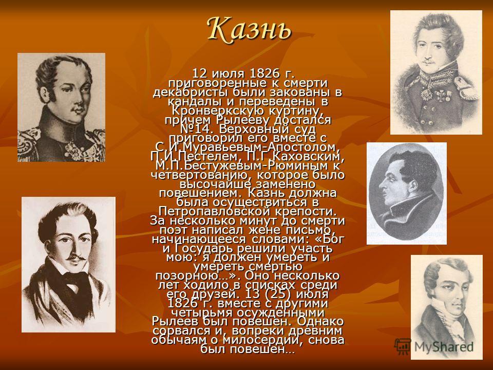 Казнь 12 июля 1826 г. приговоренные к смерти декабристы были закованы в кандалы и переведены в Кронверкскую куртину, причем Рылееву достался 14. Верховный суд приговорил его вместе с С.И.Муравьевым-Апостолом, П.И.Пестелем, П.Г.Каховским, М.П.Бестужев
