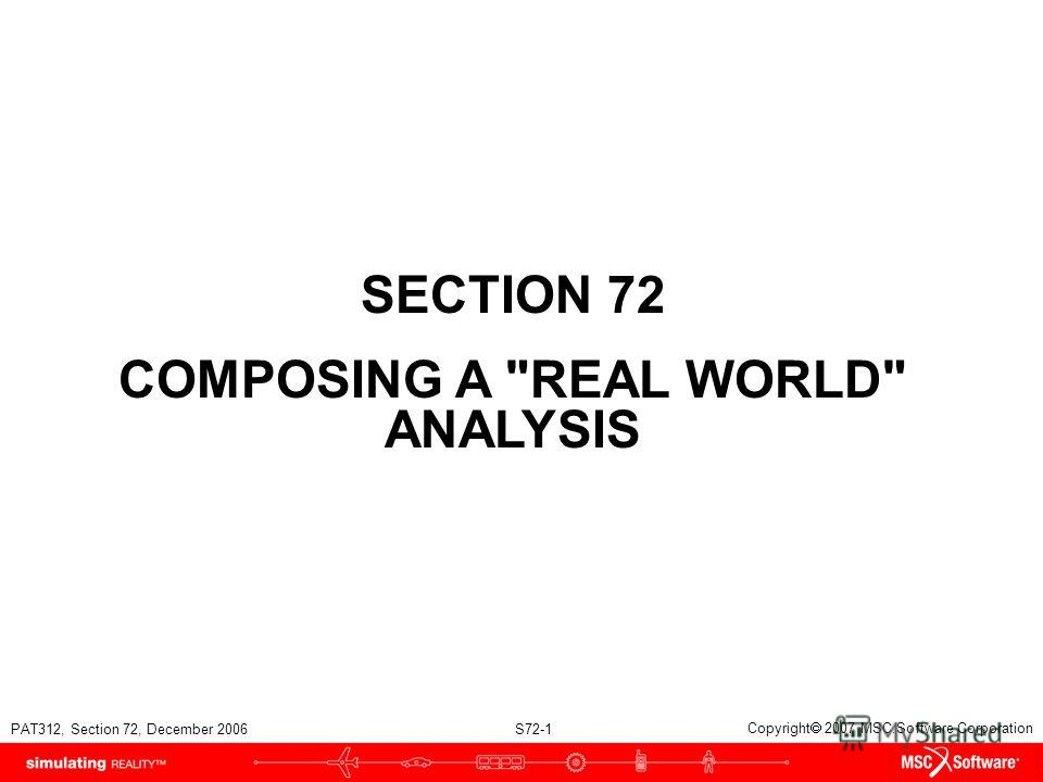 PAT312, Section 72, December 2006 S72-1 Copyright 2007 MSC.Software Corporation SECTION 72 COMPOSING A REAL WORLD ANALYSIS