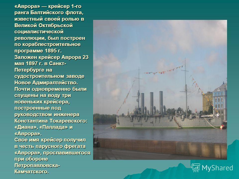 «Аврора» крейсер 1-го ранга Балтийского флота, известный своей ролью в Великой Октябрьской социалистической революции, был построен по кораблестроительное программе 1895 г. Заложен крейсер Аврора 23 мая 1897 г. в Санкт- Петербурге на судостроительном