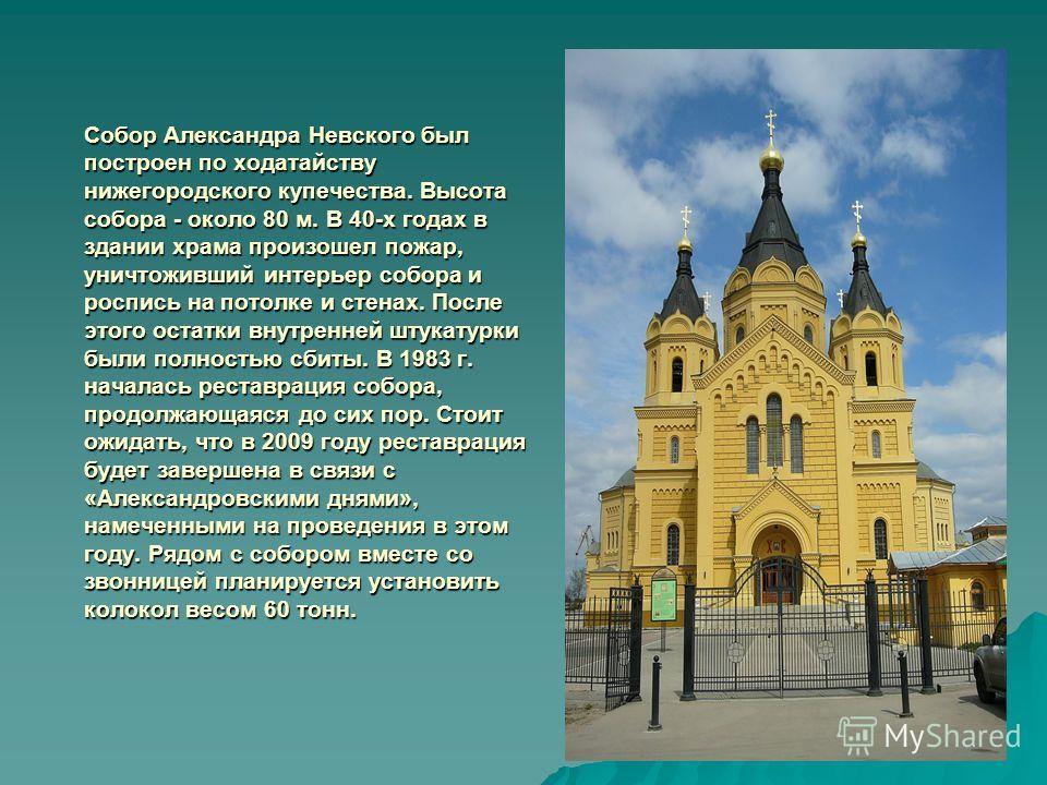 Собор Александра Невского был построен по ходатайству нижегородского купечества. Высота собора - около 80 м. В 40-х годах в здании храма произошел пожар, уничтоживший интерьер собора и роспись на потолке и стенах. После этого остатки внутренней штука