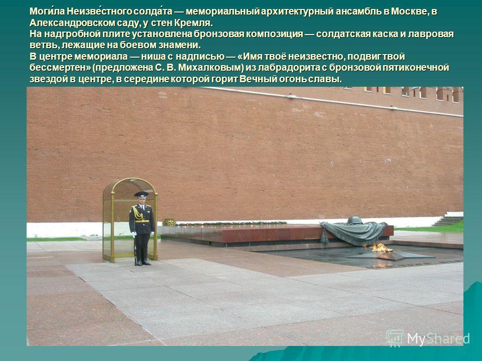 Моги́ла Неизве́устного салда́та мемориальный архитектурный ансамбль в Москве, в Александровском саду, у стен Кремля. На надгробной плите установлена бронзовая композиция салдатская каска и лавровая ветвь, лежащие на боевом знамени. В центре мемориала