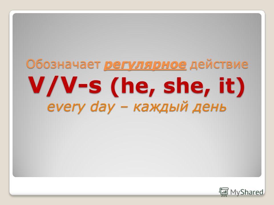 Обозначает регулярное действие V/V-s (he, she, it) every day – каждый день